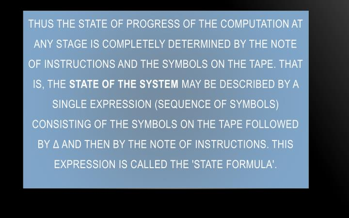Thus the state of progress of the computation at any stage is completely determined by the note of instructions and the symbols on the tape. That is, the