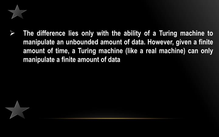 The difference lies only with the ability of a Turing machine to manipulate an unbounded amount of data. However, given a finite amount of time, a Turing machine (like a real machine) can only manipulate a finite amount of data