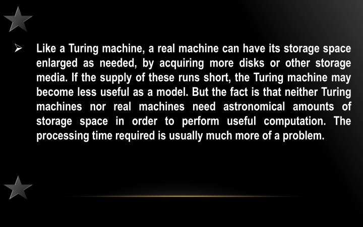 Like a Turing machine, a real machine can have its storage space enlarged as needed, by acquiring more disks or other storage media. If the supply of these runs short, the Turing machine may become less useful as a model. But the fact is that neither Turing machines nor real machines need astronomical amounts of storage space in order to perform useful computation. The processing time required is usually much more of a problem.