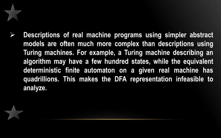 Descriptions of real machine programs using simpler abstract models are often much more complex than descriptions using Turing machines. For example, a Turing machine describing an algorithm may have a few hundred states, while the equivalent deterministic finite automaton on a given real machine has quadrillions. This makes the DFA representation infeasible to analyze.