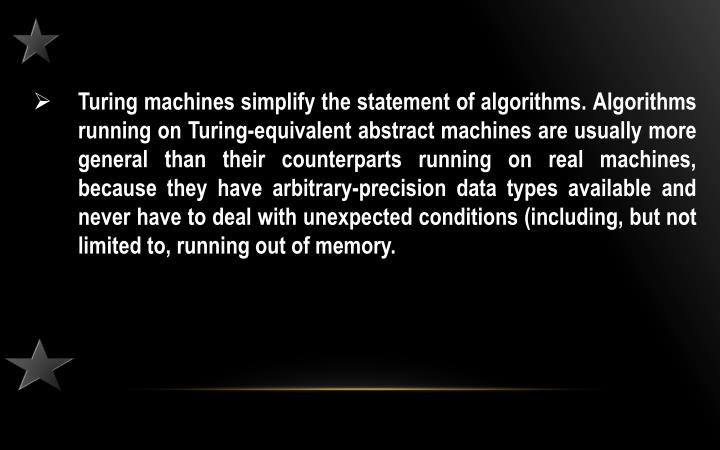 Turing machines simplify the statement of algorithms. Algorithms running on Turing-equivalent abstract machines are usually more general than their counterparts running on real machines, because they have arbitrary-precision data types available and never have to deal with unexpected conditions (including, but not limited to, running