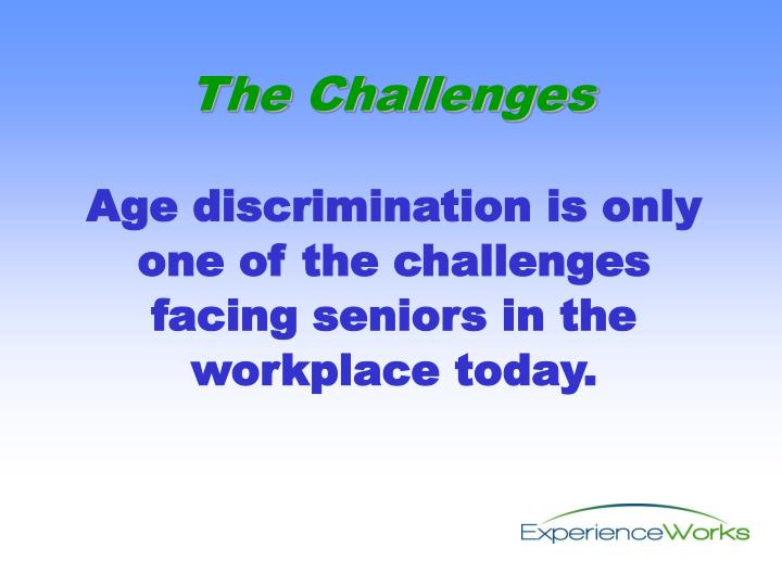 Age discrimination is only one of the challenges facing seniors in the workplace today.