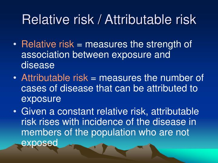 Relative risk / Attributable risk