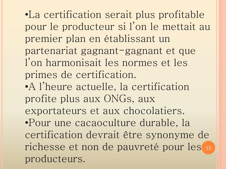 La certification serait plus profitable pour le producteur si lon le mettait au premier plan en tablissant un partenariat gagnant-gagnant et que lon harmonisait les normes et les primes de certification.