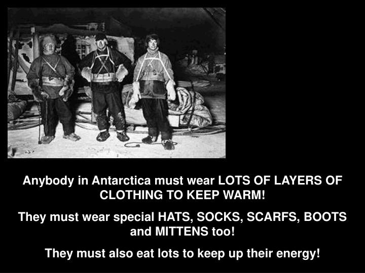 Anybody in Antarctica must wear LOTS OF LAYERS OF CLOTHING TO KEEP WARM!