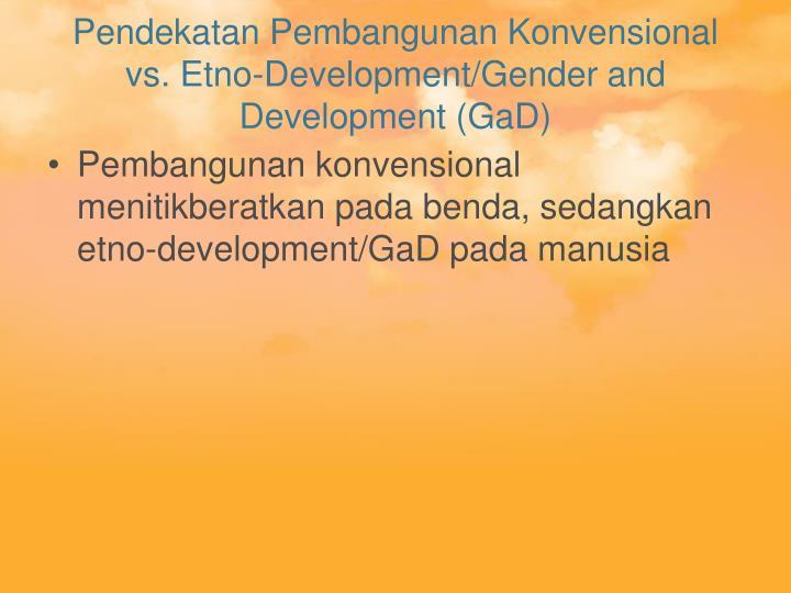 Pendekatan Pembangunan Konvensional vs. Etno-Development/Gender and Development (GaD)