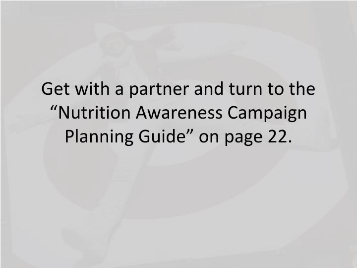 "Get with a partner and turn to the ""Nutrition Awareness Campaign Planning Guide"" on page 22."