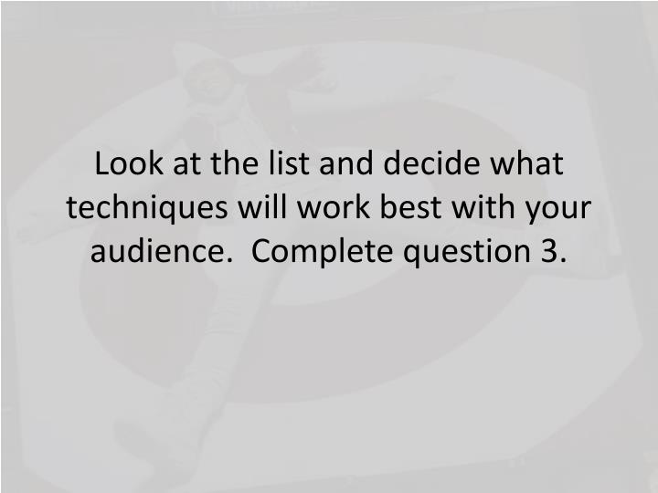 Look at the list and decide what techniques will work best with your audience.  Complete question 3.