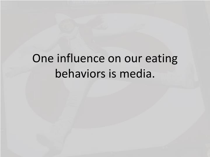 One influence on our eating behaviors is media.