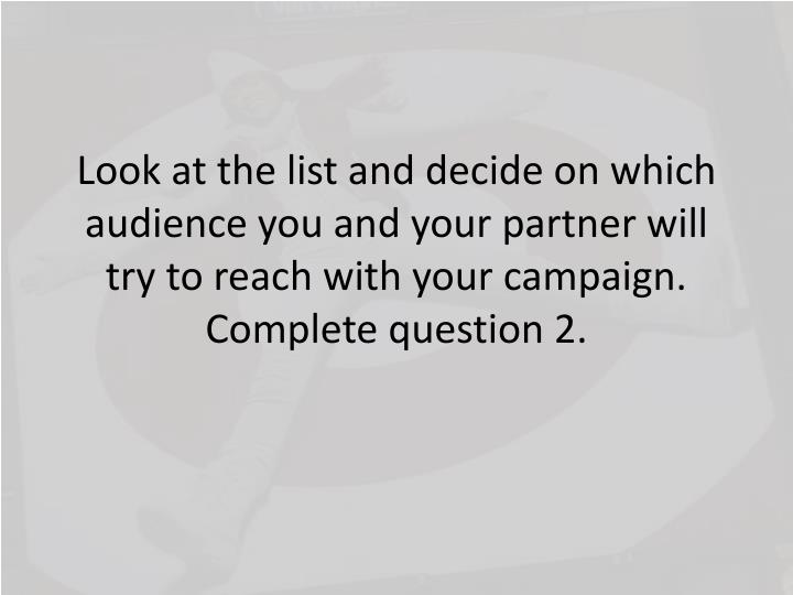 Look at the list and decide on which audience you and your partner will try to reach with your campaign.  Complete question 2.