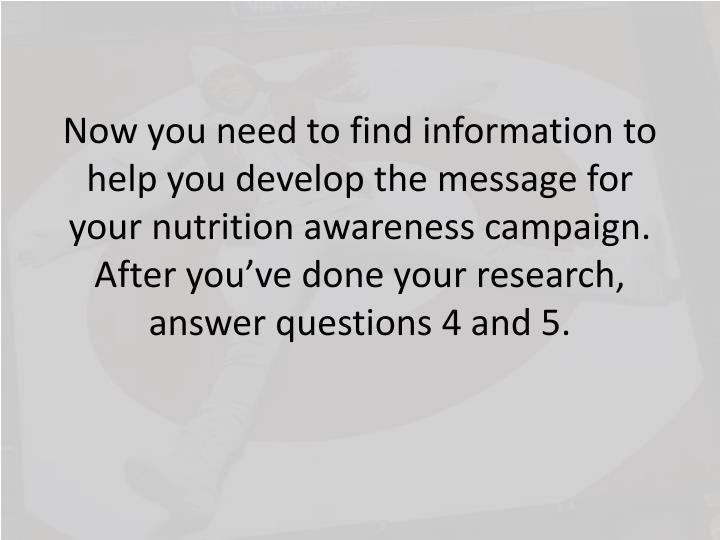 Now you need to find information to help you develop the message for your nutrition awareness campaign.  After you've done your research, answer questions 4 and 5.