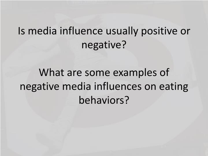 Is media influence usually positive or negative?