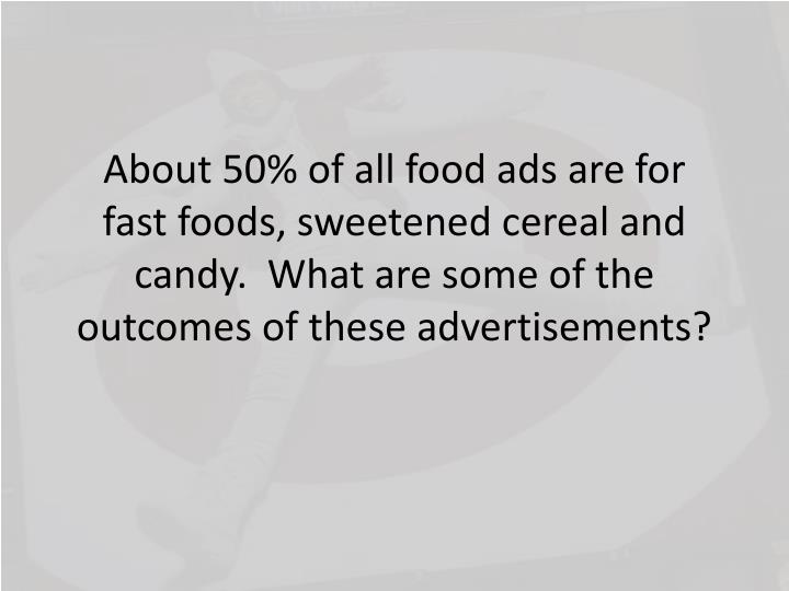 About 50% of all food ads are for fast foods, sweetened cereal and candy.  What are some of the outcomes of these advertisements?