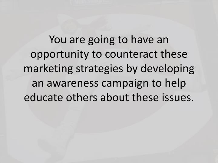 You are going to have an opportunity to counteract these marketing strategies by developing an awareness campaign to help educate others about these issues.