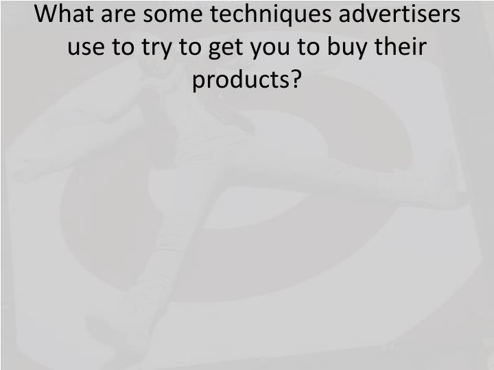 What are some techniques advertisers use to try to get you to buy their products?