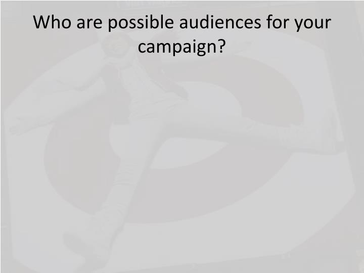 Who are possible audiences for your campaign?