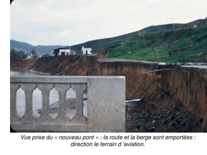 Vue prise du nouveau pont : la route et la berge sont emportes : direction le terrain daviation.