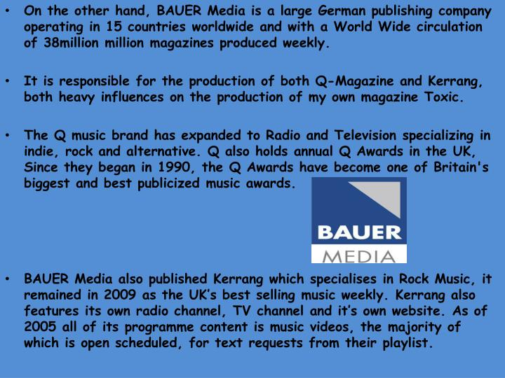 On the other hand, BAUER Media is a large German publishing company operating in 15 countries worldwide and with a World Wide circulation of 38million million magazines produced weekly.