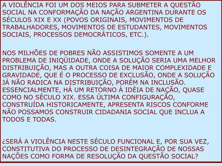 A VIOLÊNCIA FOI UM DOS MEIOS PARA SUBMETER A QUESTÃO SOCIAL NA CONFORMAÇÃO DA NAÇÃO ARGENTINA DURANTE OS SÉCULOS XIX E XX (POVOS ORIGINAIS, MOVIMENTOS DE TRABALHADORES, MOVIMENTOS DE ESTUDANTES, MOVIMENTOS SOCIAIS, PROCESSOS DEMOCRÁTICOS, ETC.).