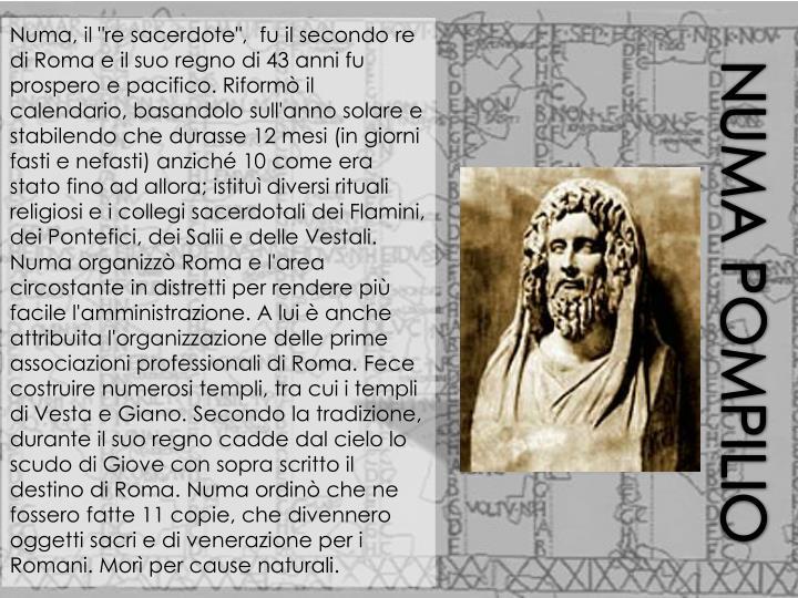 """Numa, il """"re sacerdote"""",  fu il secondo re di Roma e il suo regno di 43 anni fu prospero e pacifico. Riformò il calendario, basandolo sull'anno solare e stabilendo che durasse 12 mesi (in giorni fasti e nefasti) anziché 10 come era stato fino ad allora; istituì diversi rituali religiosi e i collegi sacerdotali dei Flamini, dei Pontefici, dei Salii e delle Vestali. Numa organizzò Roma e l'area circostante in distretti per rendere più facile l'amministrazione. A lui è anche attribuita l'organizzazione delle prime associazioni professionali di Roma. Fece costruire numerosi templi, tra cui i templi di Vesta e Giano. Secondo la tradizione, durante il suo regno cadde dal cielo lo scudo di Giove con sopra scritto il destino di Roma. Numa ordinò che ne fossero fatte 11 copie, che divennero oggetti sacri e di venerazione per i Romani. Morì per cause naturali."""