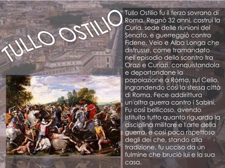Tullo Ostilio fu il terzo sovrano di Roma. Regnò 32 anni, costruì la Curia, sede delle riunioni del Senato, e guerreggiò contro Fidene,