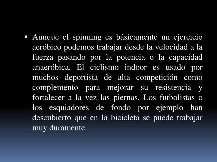 Aunque el spinning es básicamente un ejercicio aeróbico podemos trabajar desde la velocidad a la fuerza pasando por la potencia o la capacidad anaeróbica. El ciclismo