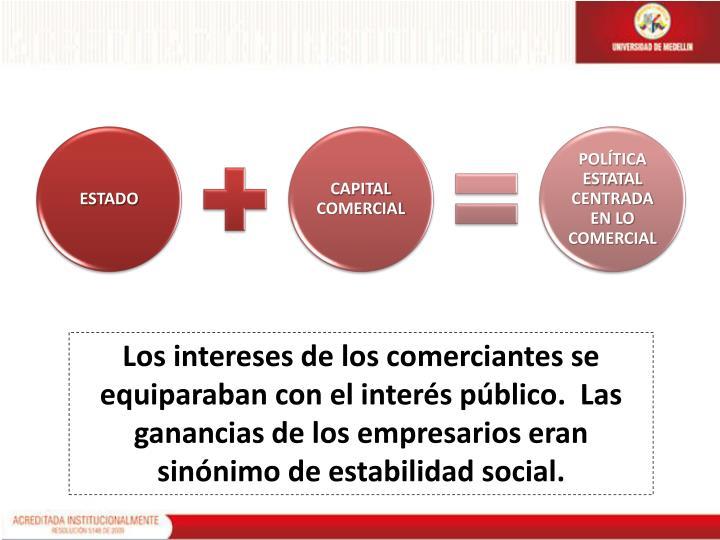Los intereses de los comerciantes se equiparaban con el interés público.  Las ganancias de los empresarios eran sinónimo de estabilidad social.