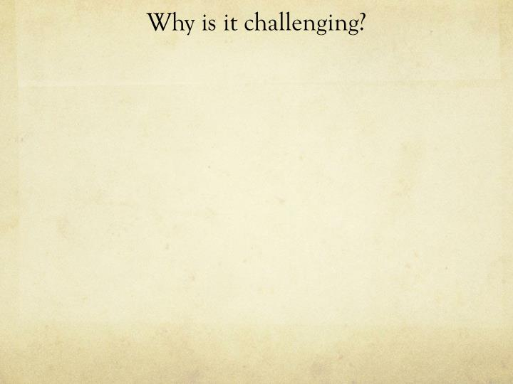 Why is it challenging?