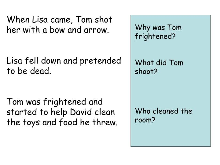 When Lisa came, Tom shot her with a bow and arrow.