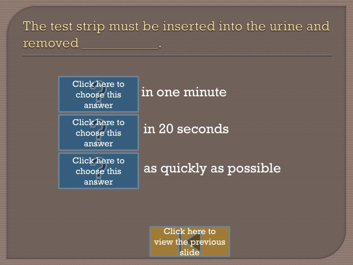 The test strip must be inserted into the urine and removed ___________.
