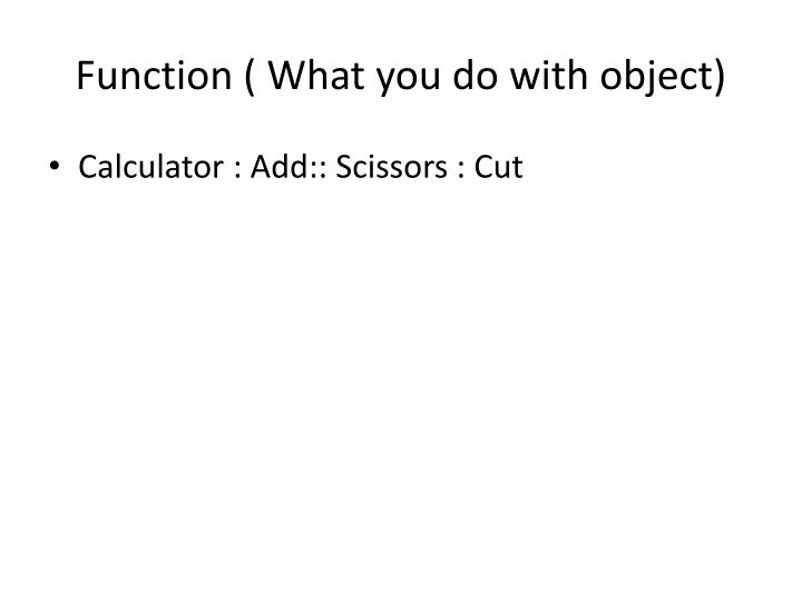 Function ( What you do with object)