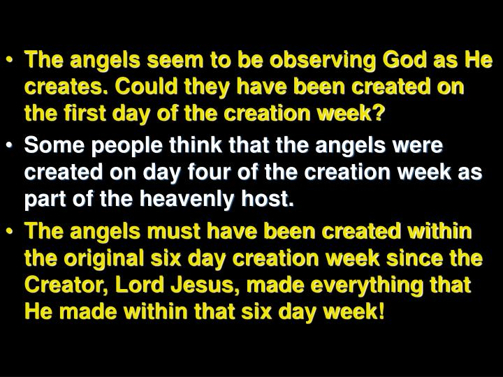 The angels seem to be observing God as He creates. Could they have been created on the first day of the creation week?