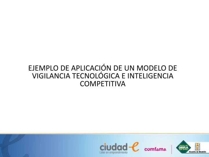 EJEMPLO DE APLICACIÓN DE UN MODELO DE VIGILANCIA TECNOLÓGICA E INTELIGENCIA COMPETITIVA