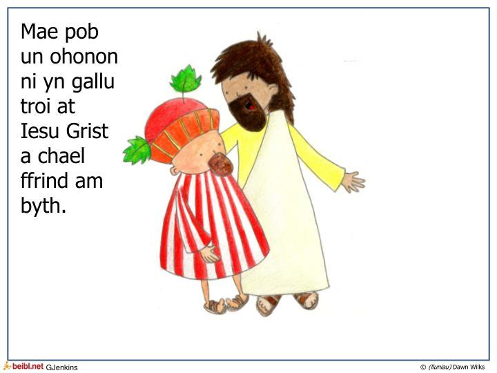 Mae pob un ohonon ni yn gallu troi at Iesu Grist a chael ffrind am byth.
