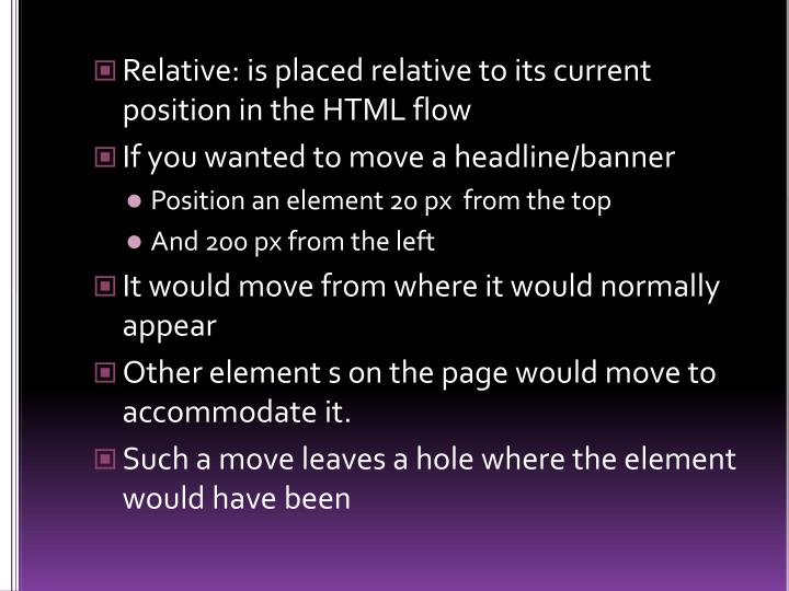 Relative: is placed relative to its current position in the HTML flow