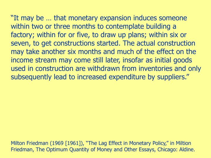 """""""It may be … that monetary expansion induces someone within two or three months to contemplate building a factory; within for or five, to draw up plans; within six or seven, to get constructions started. The actual construction may take another six months and much of the effect on the income stream may come still later, insofar as initial goods used in construction are withdrawn from inventories and only subsequently lead to increased expenditure by suppliers."""""""