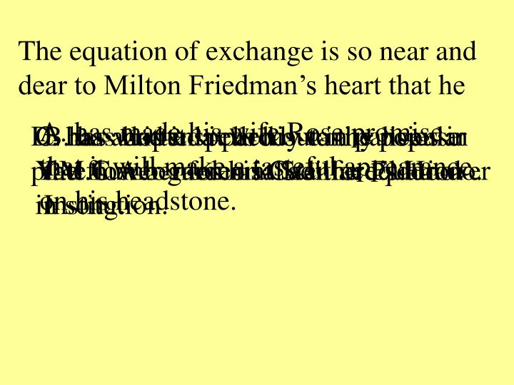 The equation of exchange is so near and dear to Milton Friedman's heart that he