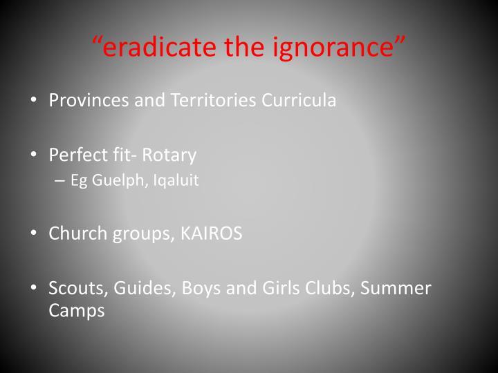 """eradicate the ignorance"""