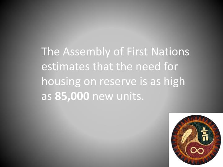 The Assembly of First Nations estimates that the need for housing on reserve is as high as
