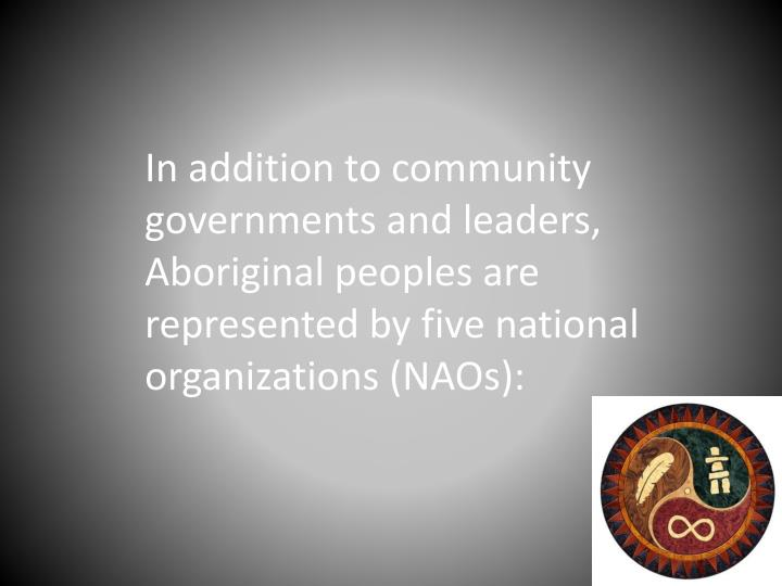 In addition to community governments and leaders, Aboriginal peoples are represented by five national organizations (NAOs):