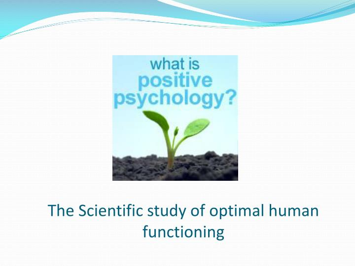 The scientific study of optimal human functioning