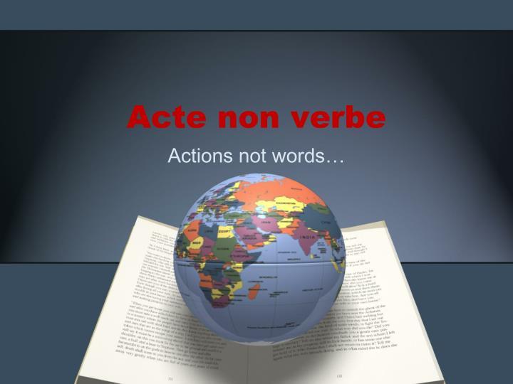 Acte non verbe
