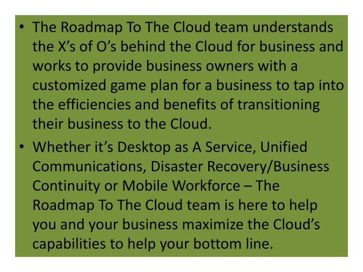 The Roadmap To The Cloud team understands the X's of O's behind the Cloud for business and works to provide business owners with a customized game plan for a business to tap into the efficiencies and benefits of transitioning their business to the Cloud.