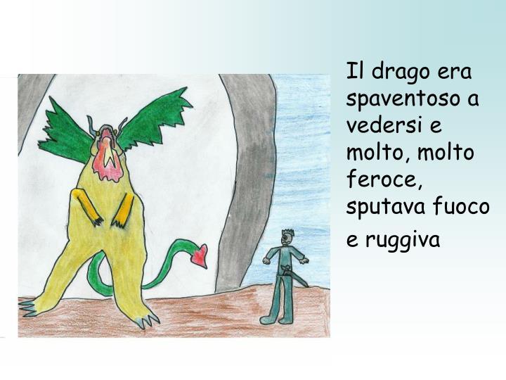 Il drago era spaventoso a vedersi e molto, molto feroce, sputava fuoco e ruggiva