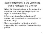 actionperformed is the command that is packaged in a listener
