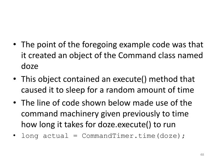 The point of the foregoing example code was that it created an object of the Command class named doze