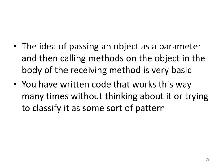 The idea of passing an object as a parameter and then calling methods on the object in the body of the receiving method is very basic
