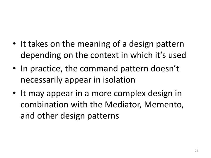 It takes on the meaning of a design pattern depending on the context in which it's used