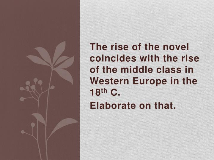 The rise of the novel coincides with the rise of the middle class in Western Europe in the 18