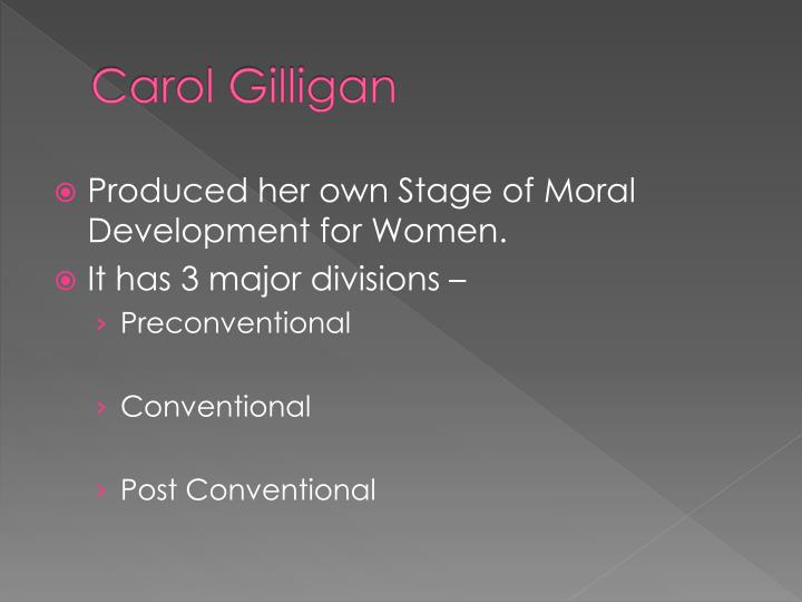 gender and moral devt of carol While this gender debate is unsettled, gilligan's work has contributed to an increased awareness that care is an integral component of moral reasoning educational approaches based on gilligan's work have emphasized efforts to foster empathy and care responses in students.